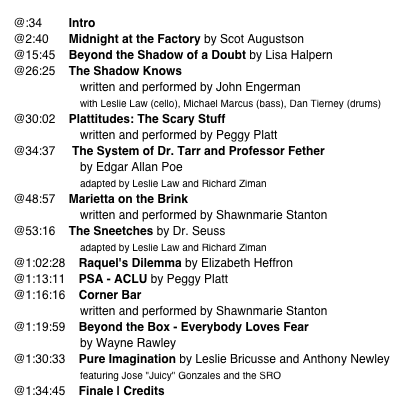 "@:34        Intro     @2:40      Midnight at the Factory by Scot Augustson     @15:45    Beyond the Shadow of a Doubt by Lisa Halpern     @26:25    The Shadow Knows                         written and performed by John Engerman                                         with Leslie Law (cello), Michael Marcus (bass), Dan Tierney (drums)     @30:02    Plattitudes: The Scary Stuff                         written and performed by Peggy Platt     @34:37     The System of Dr. Tarr and Professor Fether                         by Edgar Allan Poe                         adapted by Leslie Law and Richard Ziman     @48:57    Marietta on the Brink                          written and performed by Shawnmarie Stanton     @53:16    The Sneetches by Dr. Seuss                         adapted by Leslie Law and Richard Ziman     @1:02:28    Raquel's Dilemma by Elizabeth Heffron     @1:13:11    PSA - ACLU by Peggy Platt     @1:16:16    Corner Bar                         written and performed by Shawnmarie Stanton     @1:19:59    Beyond the Box - Everybody Loves Fear                         by Wayne Rawley     @1:30:33    Pure Imagination by Leslie Bricusse and Anthony Newley                         featuring Jose ""Juicy"" Gonzales and the SRO     @1:34:45    Finale 